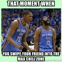 durant harden - that moment when you swipe your friend into the max chill zone