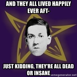 advice lovecraft  - And they all lived happily ever aft- Just kidding, they're all dead or insane