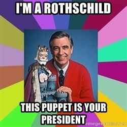 mr rogers  - i'm a rothschild this puppet is your president