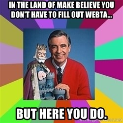 mr rogers  - In the land of make believe you don't have to fill out WebTA... But here you do.