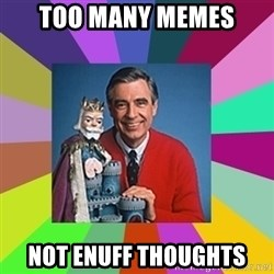 mr rogers  - too many memes not enuff thoughts