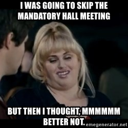 Better Not - I was going to skip the mandatory Hall Meeting But then I thought, mmmmmm better not.