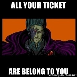 All your base are belong to us - all your ticket are belong to you