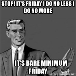 Correction Guy - STOP! It's Friday I do no less i do no more      IT'S BARE MINIMUM FRIDAY
