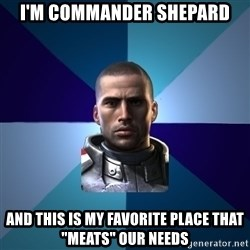"""Blatant Commander Shepard - I'm Commander Shepard And this is my favorite place that """"meats"""" our needs"""