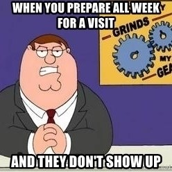 Grinds My Gears - When you prepare all week for a visit and they don't show up