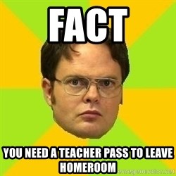 Courage Dwight - FACT You need a teacher pass to leave homeroom