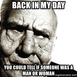 Back In My Day - back in my day you could tell if someone was a man or woman