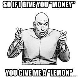 """Sceptical Dr. Evil - So if I give you """"money"""" you give me a """"lemon"""""""