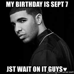 Drake quotes - My Birthday Is Sept 7 Jst Wait On It Guys♥