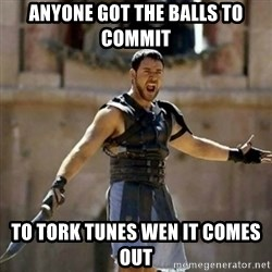 GLADIATOR - ANYONE GOT THE BALLS to commit  to tork tunes wen it comes out