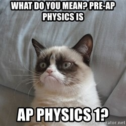 Grumpy cat good - What do you mean? Pre-AP Physics is AP Physics 1?