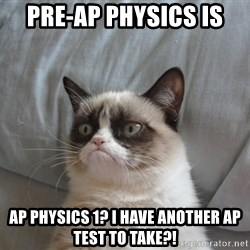 Grumpy cat good - Pre-AP Physics is  AP Physics 1? I have another AP Test to take?!