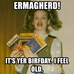 Ermagherd Girl - Ermagherd! It's yer birfday.  I feel old.