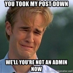 Crying Man - You took my post down  we'll you're not an admin now