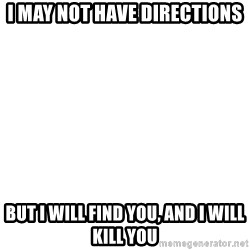 Blank Meme - i may not have directions but i will find you, and i will kill you