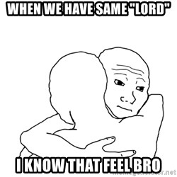 "I know that feel bro blank - when we have same ""LORD"" I know that feel bro"