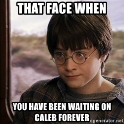 Harry Potter 2 - That face when  You have been waiting on Caleb FOREVER