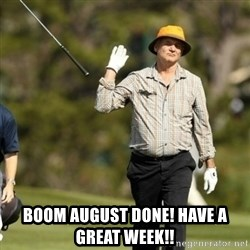 Fuck It Bill Murray -  Boom August done! have a great week!!