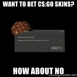 Scumbag Steam - Want to bet cs:go skins? How about NO