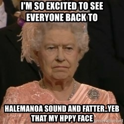 Unhappy Queen - I'm so excited to see everyone back to  Halemanoa sound and fatter..yeb that my hppy face