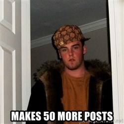 Scumbag Steve -  makes 50 more posts