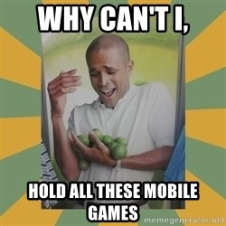 Why can't I hold all these limes - WHY CAN'T I, HOLD ALL THESE MOBILE GAMES