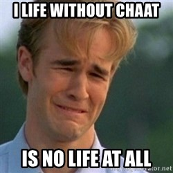Crying Dawson - I life without chaat is no life at all