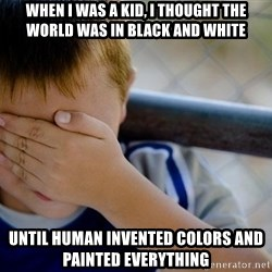 Confession Kid 1 - When I was a kid, I thought the world was in black and white Until human invented colors and painted everything