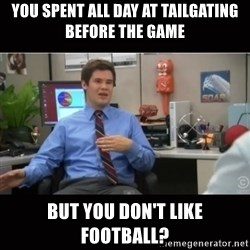 You're wrong and I hate you - you spent all day at tailgating before the game but you don't like football?