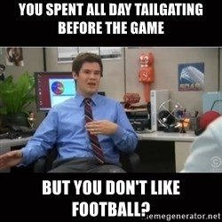 You're wrong and I hate you - you spent all day tailgating before the game but you don't like football?