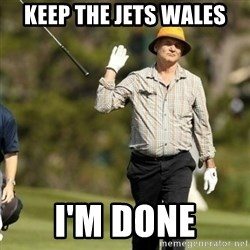 Fuck It Bill Murray - keep the jets wales i'm done
