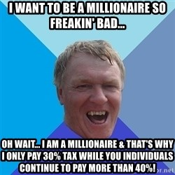 YAAZZ - I want to be a millionaire so freakin' bad... oh wait... I am a millionaire & that's why I only pay 30% tax while you individuals continue to pay more than 40%!