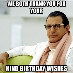 Jeff Goldblum - WE BOTH THANK YOU FOR YOUR  KIND BIRTHDAY WISHES
