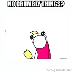sad do all the things - no crumbly things?