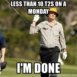 Fuck It Bill Murray - Less than 10 T2s on a Monday I'm done