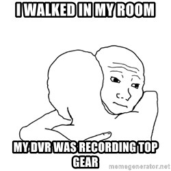 I know that feel bro blank - i WALKED IN MY ROOM MY DVR WAS RECORDING TOP GEAR