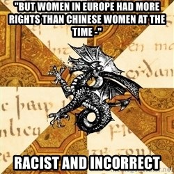 """History Major Heraldic Beast - """"but women IN EUROPE had more rights than chinese women at the time -""""  RACIST AND INCORRECT"""