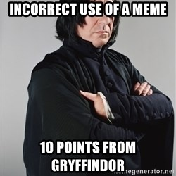 Snape - Incorrect use of a meme 10 points from Gryffindor