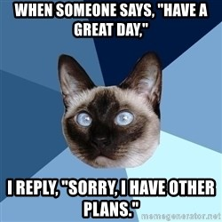 "Chronic Illness Cat - when someone says, ""Have a great day,"" I reply, ""Sorry, I have other plans."""