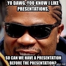 Xzibit - Yo Dawg, you know I like presentations,  so can we have a presentation before the presentation?