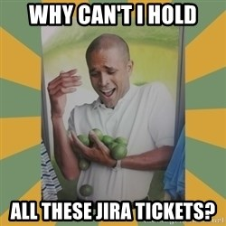 Why can't I hold all these limes - Why can't I hold All these JIRA tickets?