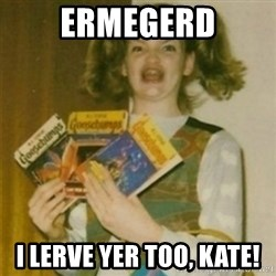 Ermegerd Girl - Ermegerd I lerve yer too, kate!