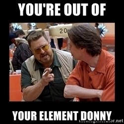 walter sobchak - You're out of  your element Donny