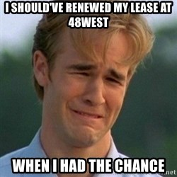 90s Problems - I should've renewed my lease at 48west When I had the chance