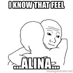 I know that feel bro blank - I know that feel ...Alina...