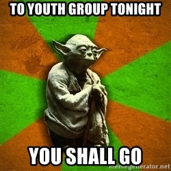 Yoda Advice  - To Youth Group Tonight You Shall Go