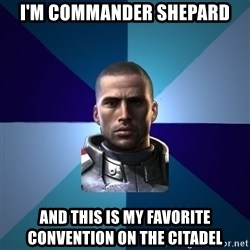 Blatant Commander Shepard - I'm commander Shepard and this is my favorite convention on the citadel