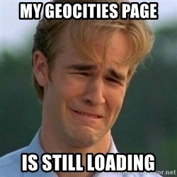 90s Problems - my geocities page is still loading