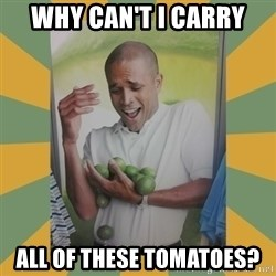 Why can't I hold all these limes - WHY CAN'T I CARRY ALL OF THESE TOMATOES?